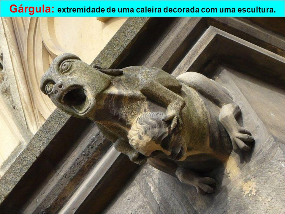 Gárgula: extremidade de uma caleira decorada com uma escultura.