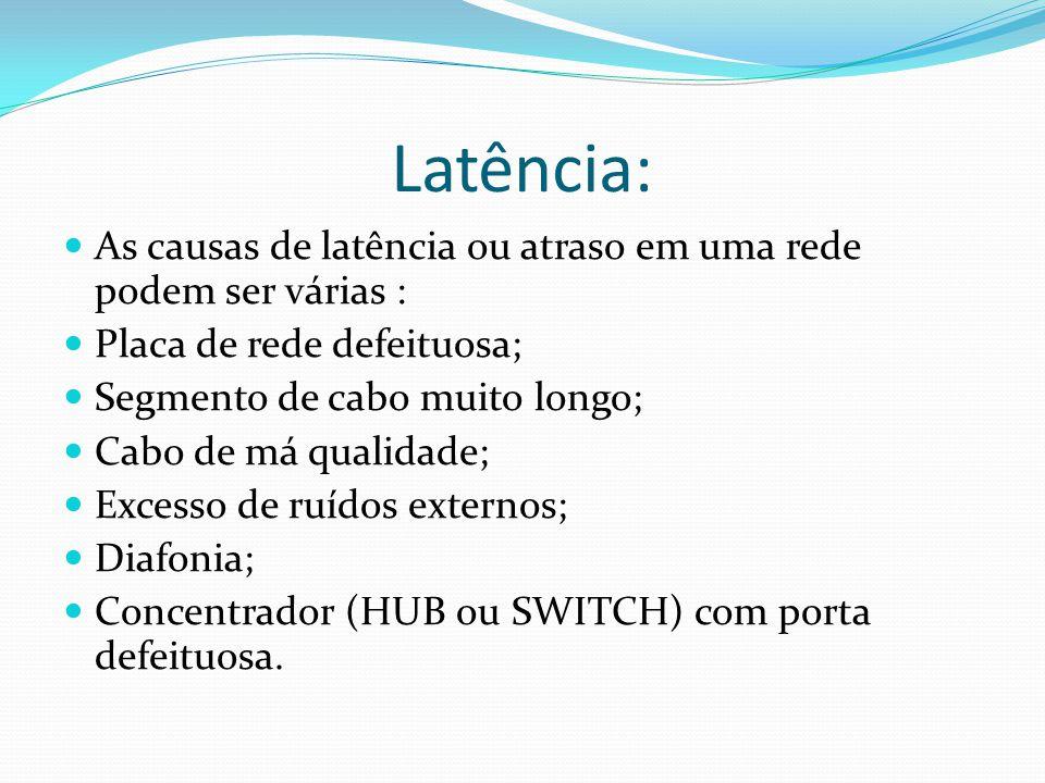 Latência: As causas de latência ou atraso em uma rede podem ser várias : Placa de rede defeituosa;