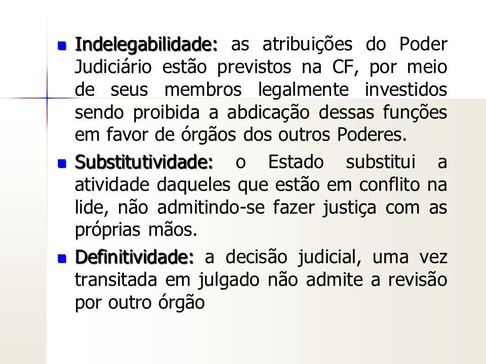 Indelegabilidade: as atribuições do Poder Judiciário estão previstos na CF, por meio de seus membros legalmente investidos sendo proibida a abdicação dessas funções em favor de órgãos dos outros Poderes.
