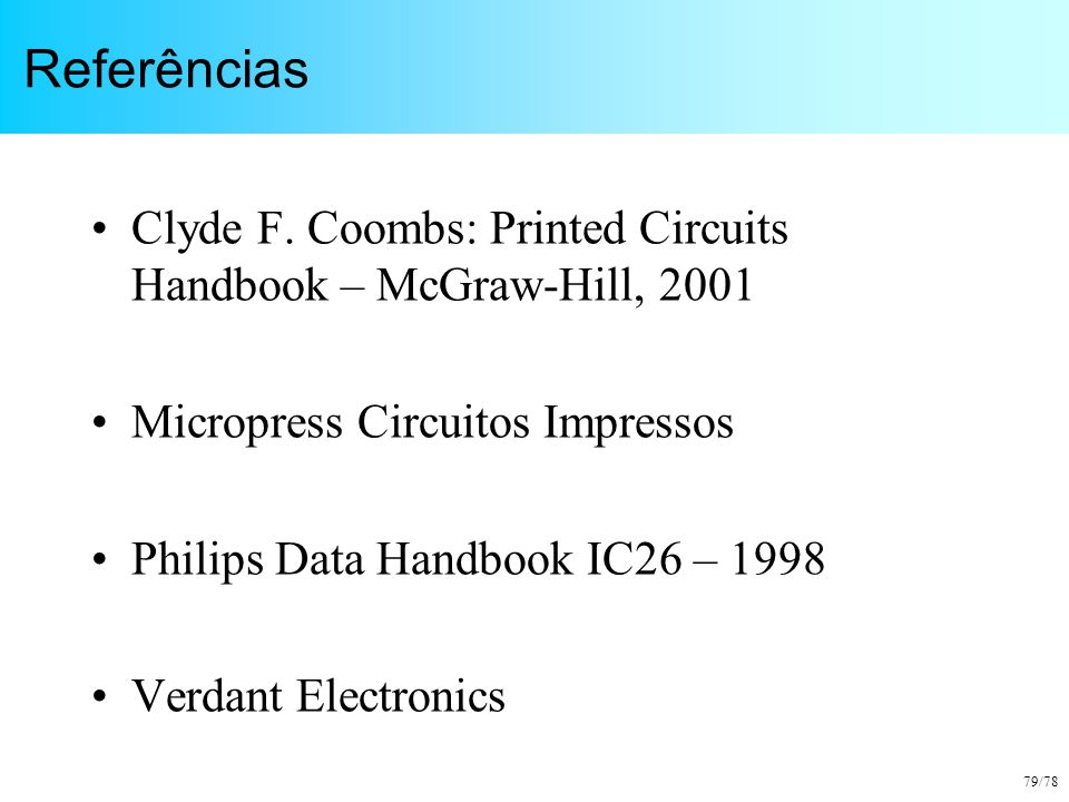 Referências Clyde F. Coombs: Printed Circuits Handbook – McGraw-Hill, 2001. Micropress Circuitos Impressos.