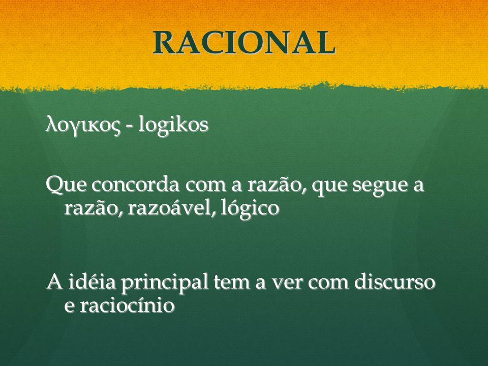 RACIONAL λογικος - logikos Que concorda com a razão, que segue a razão, razoável, lógico A idéia principal tem a ver com discurso e raciocínio