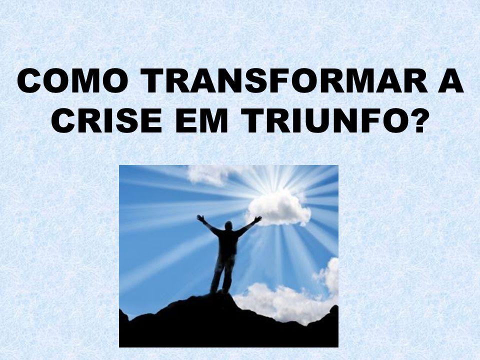 COMO TRANSFORMAR A CRISE EM TRIUNFO