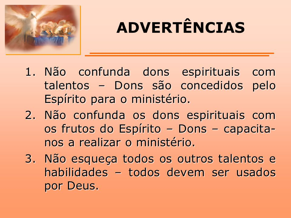 ADVERTÊNCIAS Não confunda dons espirituais com talentos – Dons são concedidos pelo Espírito para o ministério.