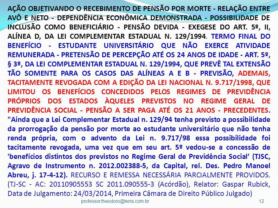 AÇÃO OBJETIVANDO O RECEBIMENTO DE PENSÃO POR MORTE - RELAÇÃO ENTRE AVÔ E NETO - DEPENDÊNCIA ECONÔMICA DEMONSTRADA - POSSIBILIDADE DE INCLUSÃO COMO BENEFICIÁRIO - PENSÃO DEVIDA - EXEGESE DO ART. 5º, II, ALÍNEA D, DA LEI COMPLEMENTAR ESTADUAL N. 129/1994. TERMO FINAL DO BENEFÍCIO - ESTUDANTE UNIVERSITÁRIO QUE NÃO EXERCE ATIVIDADE REMUNERADA - PRETENSÃO DE PERCEPÇÃO ATÉ OS 24 ANOS DE IDADE - ART. 5º, § 3º, DA LEI COMPLEMENTAR ESTADUAL N. 129/1994, QUE PREVÊ TAL EXTENSÃO TÃO SOMENTE PARA OS CASOS DAS ALÍNEAS A E B - PREVISÃO, ADEMAIS, TACITAMENTE REVOGADA COM A EDIÇÃO DA LEI NACIONAL N. 9.717/1998, QUE LIMITOU OS BENEFÍCIOS CONCEDIDOS PELOS REGIMES DE PREVIDÊNCIA PRÓPRIOS DOS ESTADOS ÀQUELES PREVISTOS NO REGIME GERAL DE PREVIDÊNCIA SOCIAL - PENSÃO A SER PAGA ATÉ OS 21 ANOS - PRECEDENTES. Ainda que a Lei Complementar Estadual n. 129/94 tenha previsto a possibilidade da prorrogação da pensão por morte ao estudante universitário que não tenha renda própria, com o advento da Lei n. 9.717/98 essa possibilidade foi tacitamente revogada, uma vez que em seu art. 5º vedou-se a concessão de benefícios distintos dos previstos no Regime Geral de Previdência Social' (TJSC, Agravo de Instrumento n. 2012.002388-5, da Capital, rel. Des. Pedro Manoel Abreu, j. 17-4-12). RECURSO E REMESSA NECESSÁRIA PARCIALMENTE PROVIDOS. (TJ-SC - AC: 20110905553 SC 2011.090555-3 (Acórdão), Relator: Gaspar Rubick, Data de Julgamento: 24/03/2014, Primeira Câmara de Direito Público Julgado)