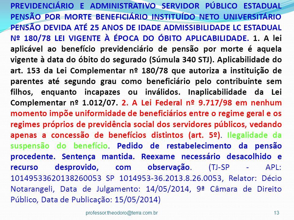PREVIDENCIÁRIO E ADMINISTRATIVO SERVIDOR PÚBLICO ESTADUAL PENSÃO POR MORTE BENEFICIÁRIO INSTITUÍDO NETO UNIVERSITÁRIO PENSÃO DEVIDA ATÉ 25 ANOS DE IDADE ADMISSIBILIDADE LC ESTADUAL Nº 180/78 LEI VIGENTE À ÉPOCA DO ÓBITO APLICABILIDADE. 1. A lei aplicável ao benefício previdenciário de pensão por morte é aquela vigente à data do óbito do segurado (Súmula 340 STJ). Aplicabilidade do art. 153 da Lei Complementar nº 180/78 que autoriza a instituição de parentes até segundo grau como beneficiário pelo contribuinte sem filhos, enquanto incapazes ou inválidos. Inaplicabilidade da Lei Complementar nº 1.012/07. 2. A Lei Federal nº 9.717/98 em nenhum momento impõe uniformidade de beneficiários entre o regime geral e os regimes próprios de previdência social dos servidores públicos, vedando apenas a concessão de benefícios distintos (art. 5º). Ilegalidade da suspensão do benefício. Pedido de restabelecimento da pensão procedente. Sentença mantida. Reexame necessário desacolhido e recurso desprovido, com observação. (TJ-SP - APL: 10149533620138260053 SP 1014953-36.2013.8.26.0053, Relator: Décio Notarangeli, Data de Julgamento: 14/05/2014, 9ª Câmara de Direito Público, Data de Publicação: 15/05/2014)