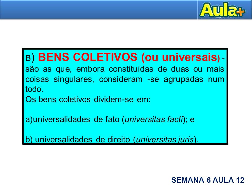 B) BENS COLETIVOS (ou universais) - são as que, embora constituídas de duas ou mais coisas singulares, consideram -se agrupadas num todo.