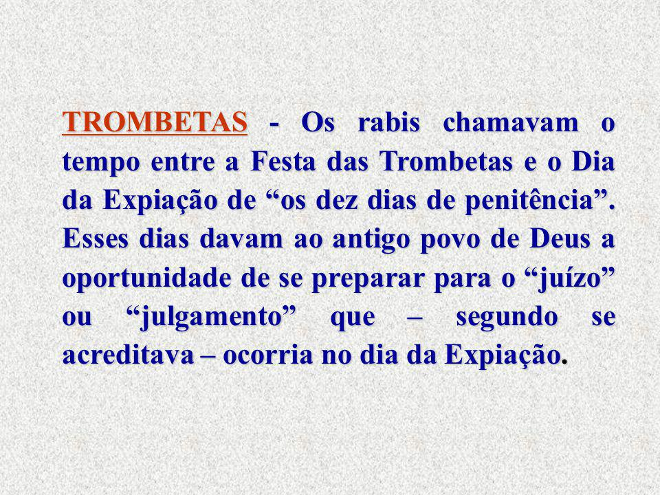 TROMBETAS - Os rabis chamavam o tempo entre a Festa das Trombetas e o Dia da Expiação de os dez dias de penitência .