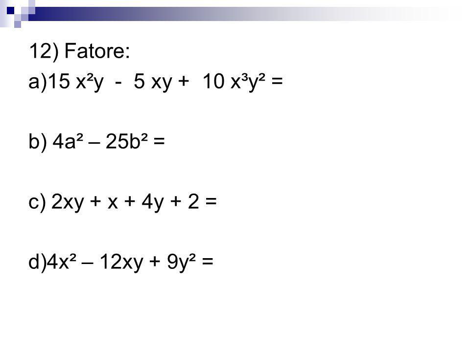 12) Fatore: a)15 x²y - 5 xy + 10 x³y² = b) 4a² – 25b² = c) 2xy + x + 4y + 2 = d)4x² – 12xy + 9y² =