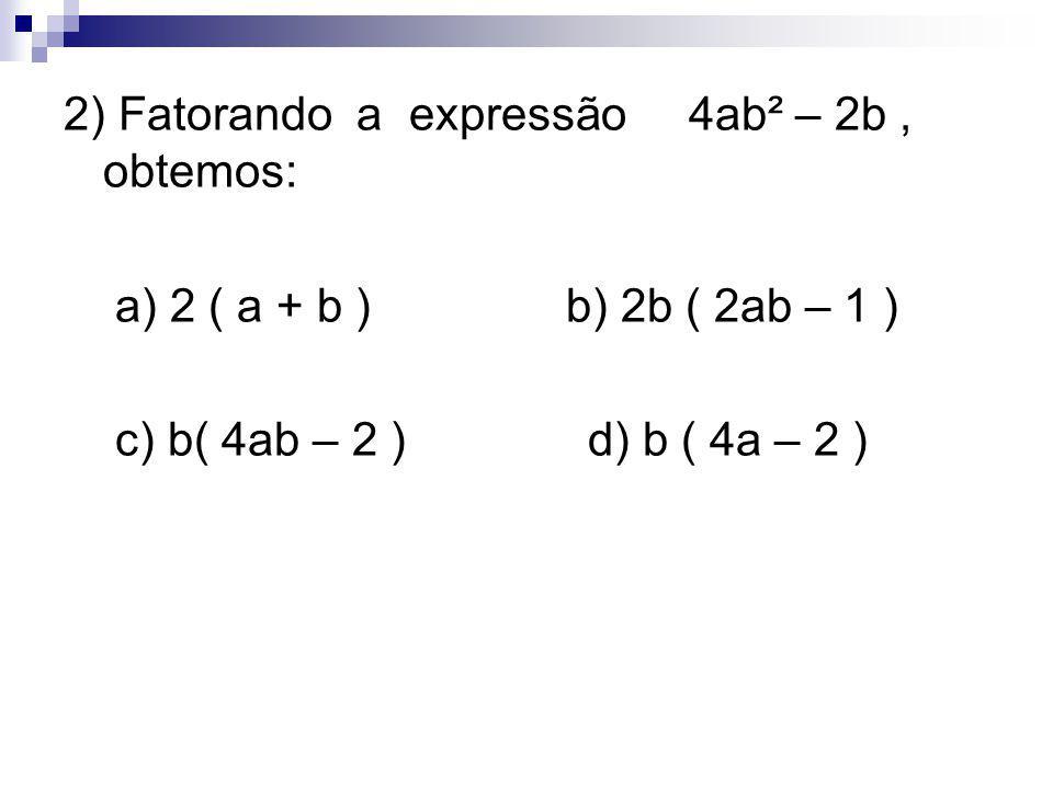 2) Fatorando a expressão 4ab² – 2b , obtemos: