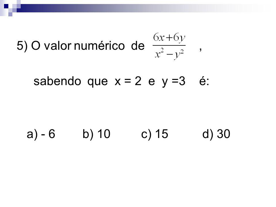 5) O valor numérico de , sabendo que x = 2 e y =3 é: a) - 6 b) 10 c) 15 d) 30.