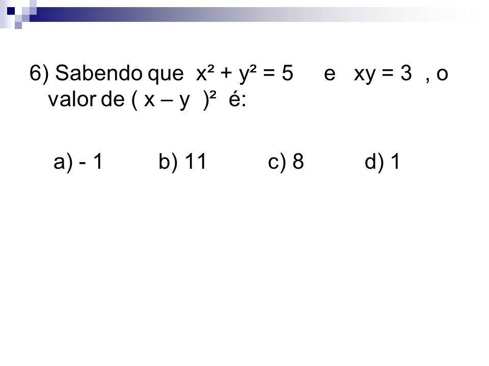 6) Sabendo que x² + y² = 5 e xy = 3 , o valor de ( x – y )² é: