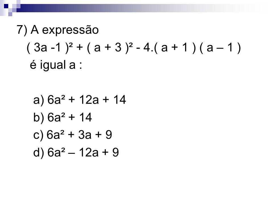 7) A expressão ( 3a -1 )² + ( a + 3 )² - 4.( a + 1 ) ( a – 1 ) é igual a : a) 6a² + 12a + 14. b) 6a² + 14.