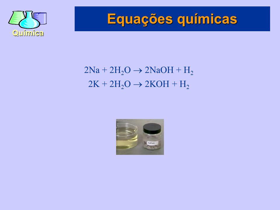 Equações químicas 2Na + 2H2O  2NaOH + H2 2K + 2H2O  2KOH + H2