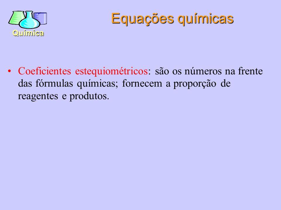 Equações químicas Coeficientes estequiométricos: são os números na frente das fórmulas químicas; fornecem a proporção de reagentes e produtos.