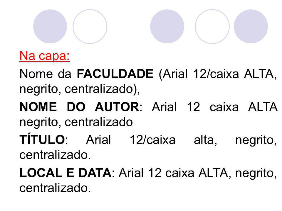 Na capa: Nome da FACULDADE (Arial 12/caixa ALTA, negrito, centralizado), NOME DO AUTOR: Arial 12 caixa ALTA negrito, centralizado.