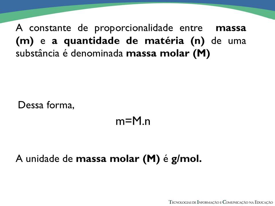 A constante de proporcionalidade entre massa (m) e a quantidade de matéria (n) de uma substância é denominada massa molar (M)