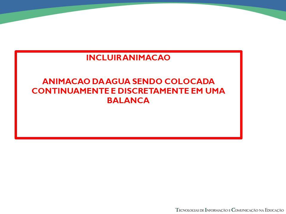 INCLUIR ANIMACAO ANIMACAO DA AGUA SENDO COLOCADA CONTINUAMENTE E DISCRETAMENTE EM UMA BALANCA.