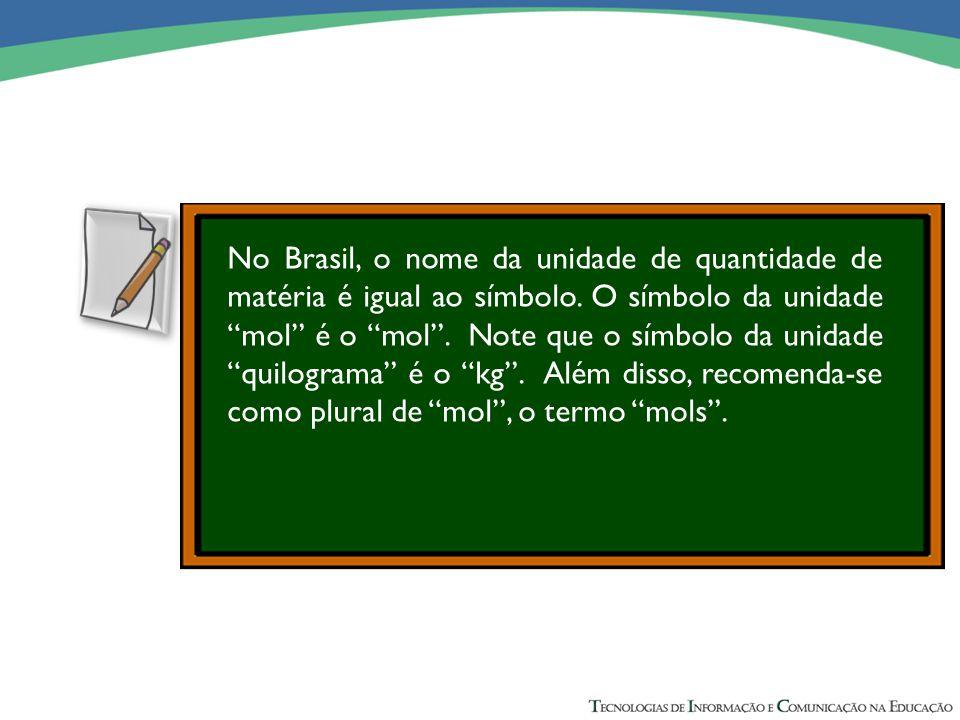 No Brasil, o nome da unidade de quantidade de matéria é igual ao símbolo. O símbolo da unidade mol é o mol . Note que o símbolo da unidade quilograma é o kg . Além disso, recomenda-se como plural de mol , o termo mols .