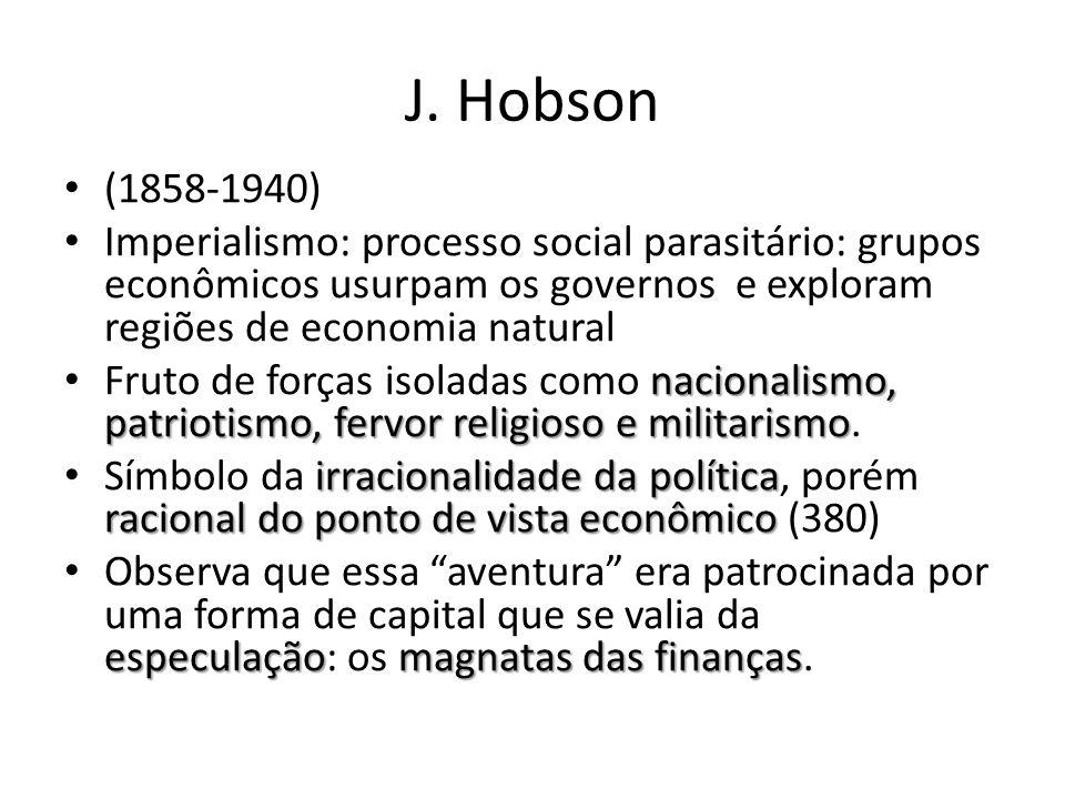 J. Hobson (1858-1940) Imperialismo: processo social parasitário: grupos econômicos usurpam os governos e exploram regiões de economia natural.
