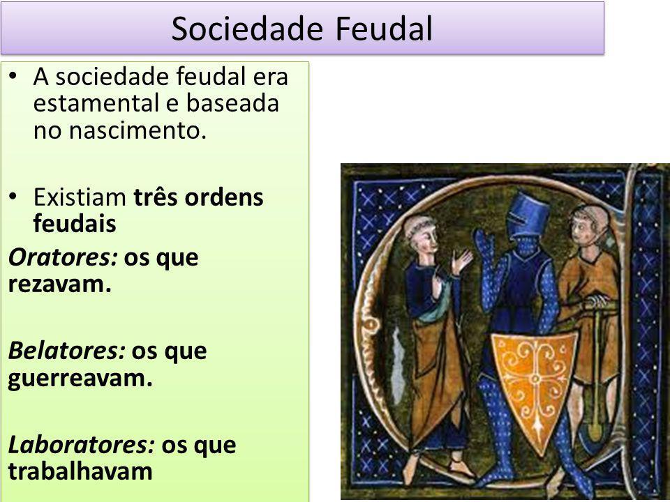 Sociedade Feudal A sociedade feudal era estamental e baseada no nascimento. Existiam três ordens feudais.