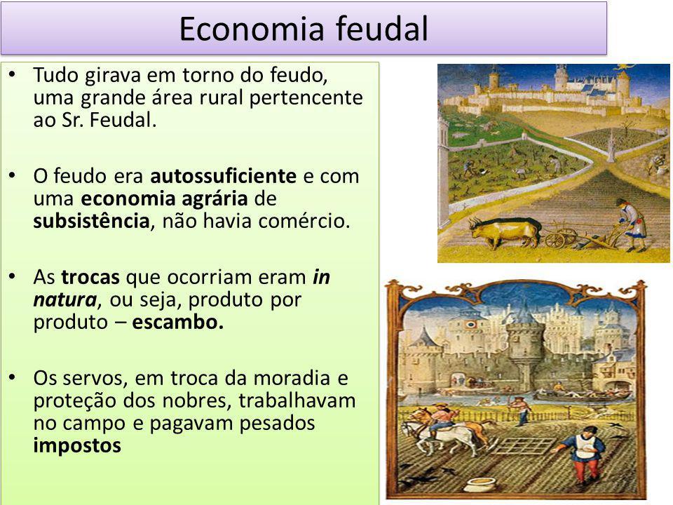 Economia feudal Tudo girava em torno do feudo, uma grande área rural pertencente ao Sr. Feudal.
