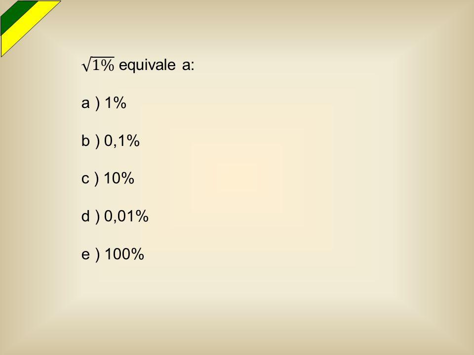 1% equivale a: a ) 1% b ) 0,1% c ) 10% d ) 0,01% e ) 100%