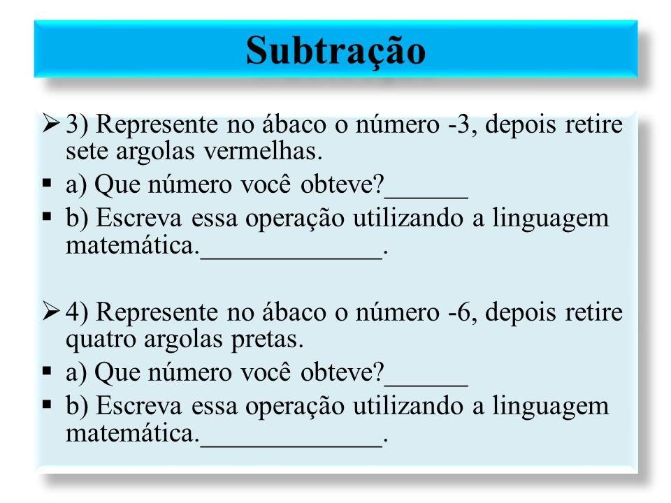Subtração 3) Represente no ábaco o número -3, depois retire sete argolas vermelhas. a) Que número você obteve ______.