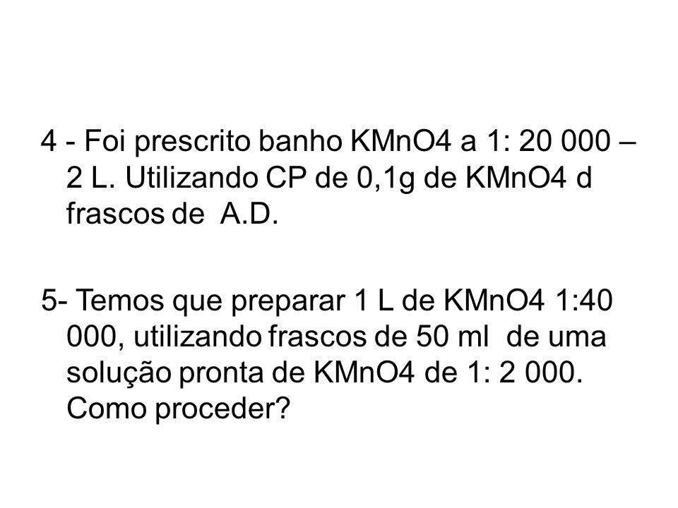 4 - Foi prescrito banho KMnO4 a 1: 20 000 – 2 L