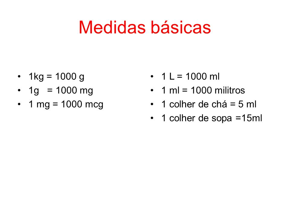 Medidas básicas 1kg = 1000 g 1g = 1000 mg 1 mg = 1000 mcg