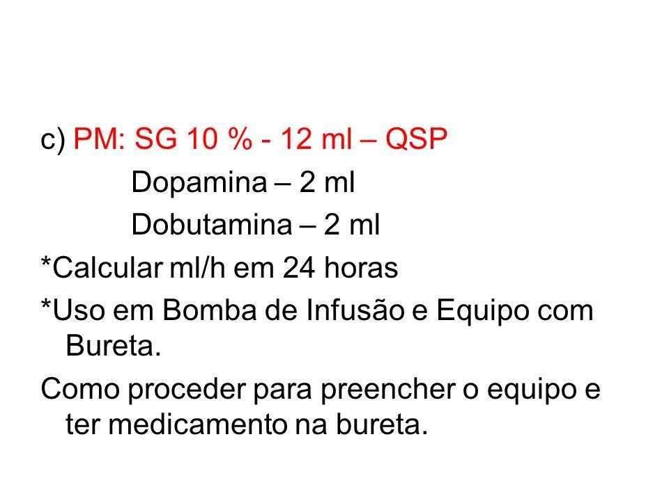 c) PM: SG 10 % - 12 ml – QSP Dopamina – 2 ml. Dobutamina – 2 ml. *Calcular ml/h em 24 horas. *Uso em Bomba de Infusão e Equipo com Bureta.