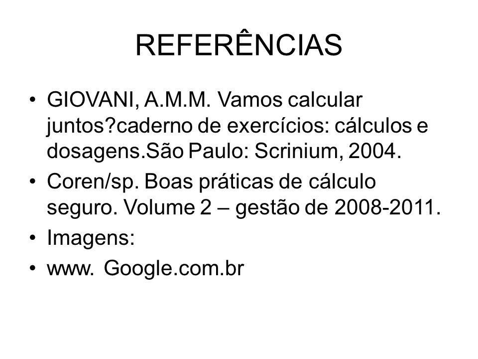 REFERÊNCIAS GIOVANI, A.M.M. Vamos calcular juntos caderno de exercícios: cálculos e dosagens.São Paulo: Scrinium, 2004.