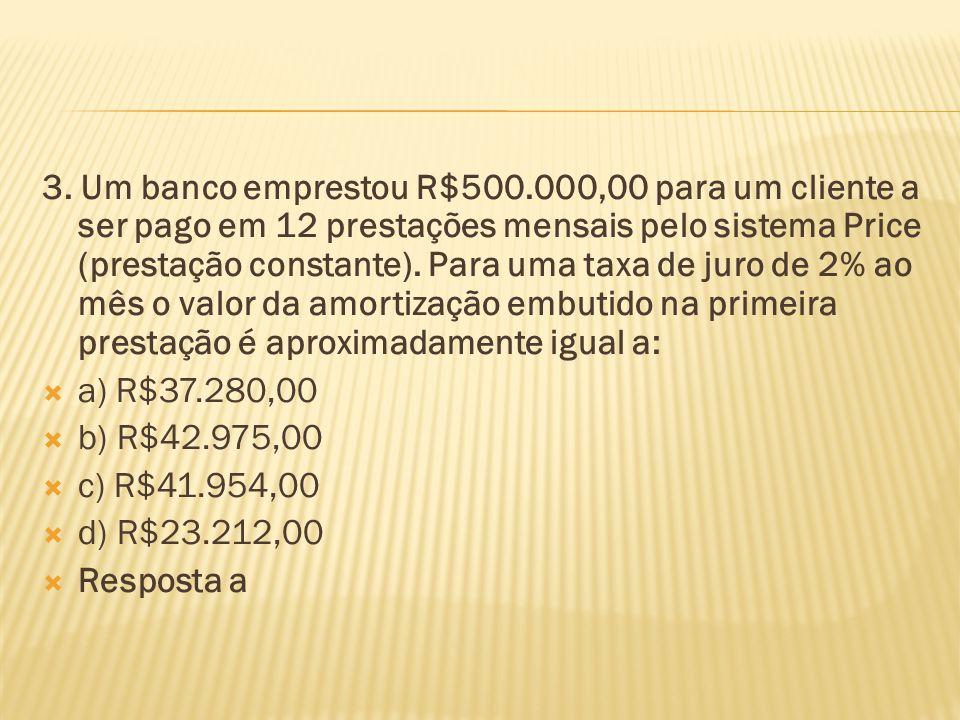 3. Um banco emprestou R$500.000,00 para um cliente a ser pago em 12 prestações mensais pelo sistema Price (prestação constante). Para uma taxa de juro de 2% ao mês o valor da amortização embutido na primeira prestação é aproximadamente igual a: