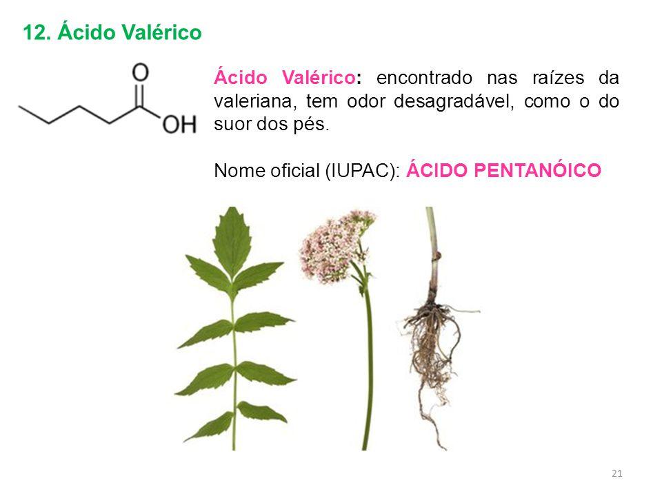 12. Ácido Valérico Ácido Valérico: encontrado nas raízes da valeriana, tem odor desagradável, como o do suor dos pés.