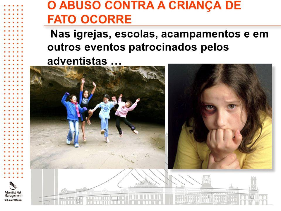 O ABUSO CONTRA A CRIANÇA DE FATO OCORRE Nas igrejas, escolas, acampamentos e em outros eventos patrocinados pelos adventistas …