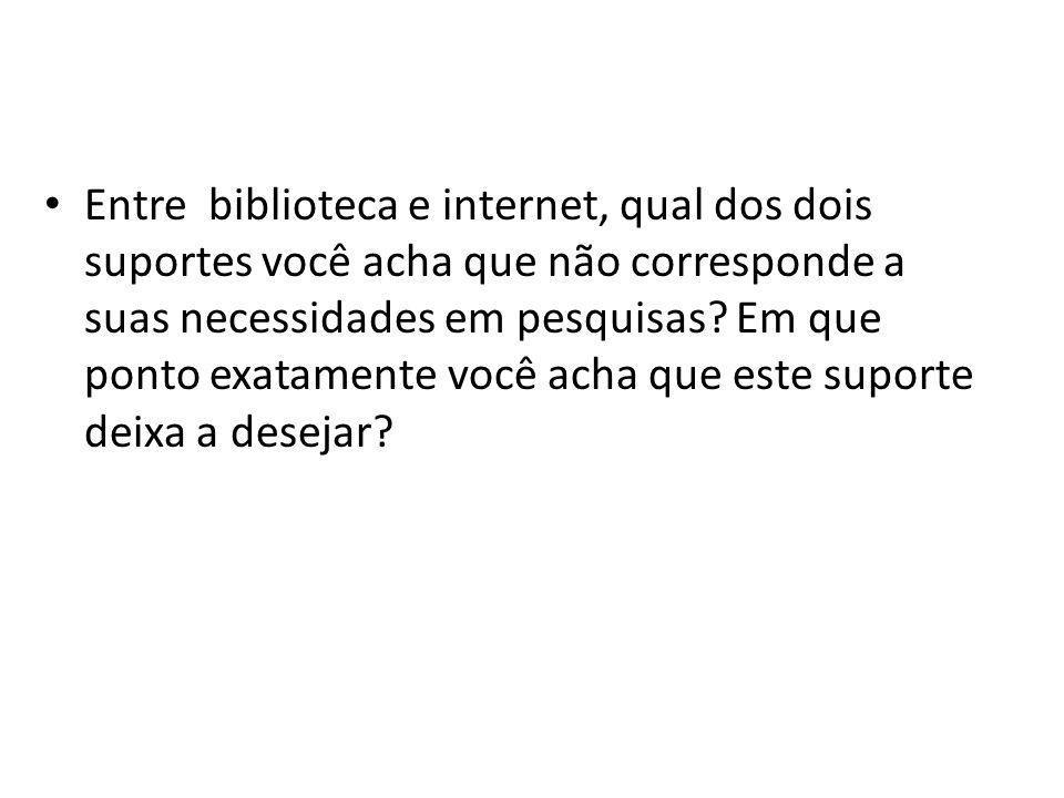 Entre biblioteca e internet, qual dos dois suportes você acha que não corresponde a suas necessidades em pesquisas.
