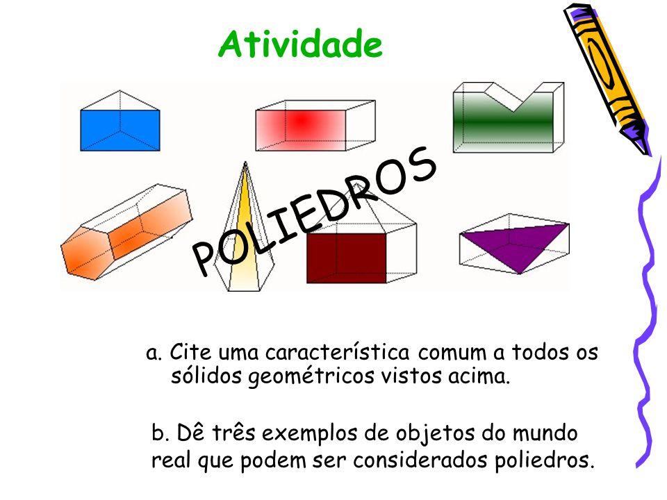 Atividade POLIEDROS. a. Cite uma característica comum a todos os sólidos geométricos vistos acima.