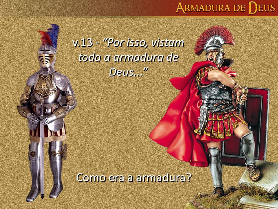 v.13 - Por isso, vistam toda a armadura de Deus...