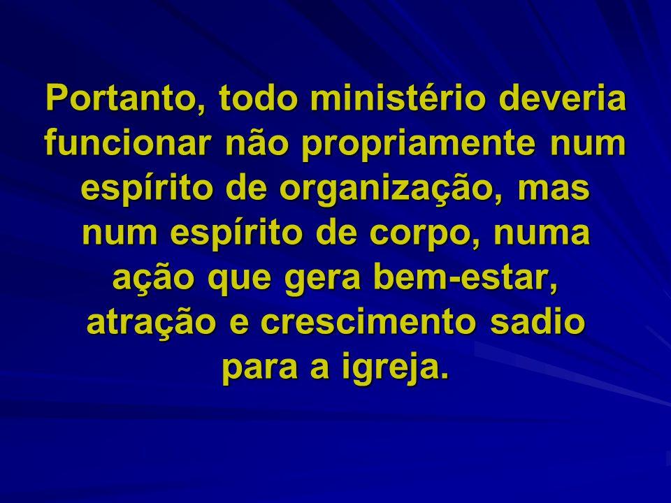 Portanto, todo ministério deveria funcionar não propriamente num espírito de organização, mas num espírito de corpo, numa ação que gera bem-estar, atração e crescimento sadio para a igreja.
