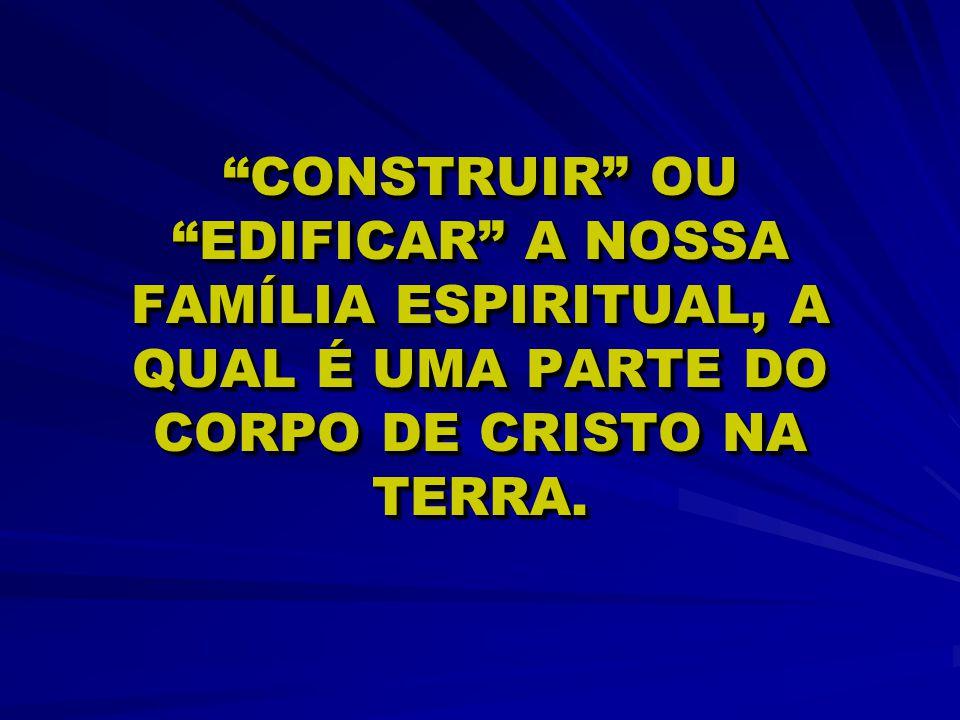 CONSTRUIR OU EDIFICAR A NOSSA FAMÍLIA ESPIRITUAL, A QUAL É UMA PARTE DO CORPO DE CRISTO NA TERRA.