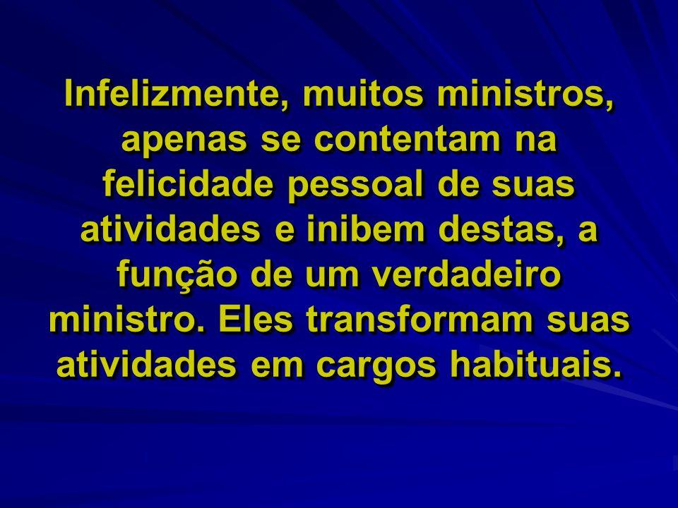 Infelizmente, muitos ministros, apenas se contentam na felicidade pessoal de suas atividades e inibem destas, a função de um verdadeiro ministro.