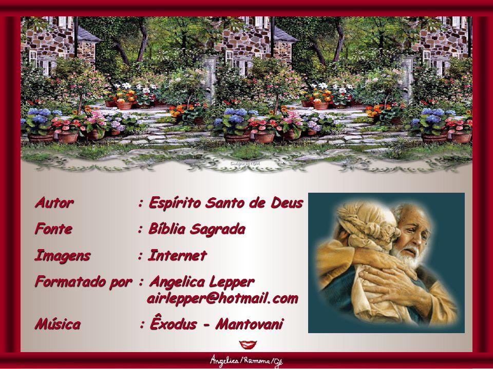 Autor : Espírito Santo de Deus Fonte : Bíblia Sagrada Imagens : Internet Formatado por : Angelica Lepper