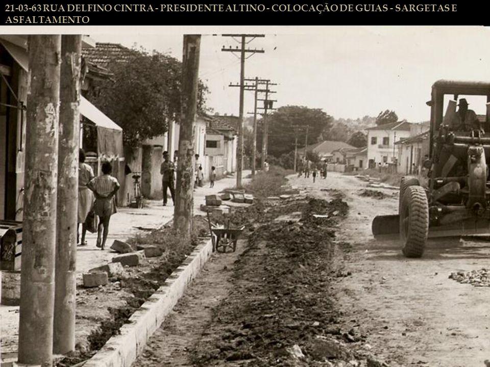 21-03-63 RUA DELFINO CINTRA - PRESIDENTE ALTINO - COLOCAÇÃO DE GUIAS - SARGETAS E ASFALTAMENTO