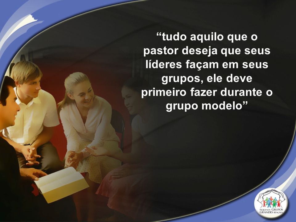 tudo aquilo que o pastor deseja que seus líderes façam em seus grupos, ele deve primeiro fazer durante o grupo modelo