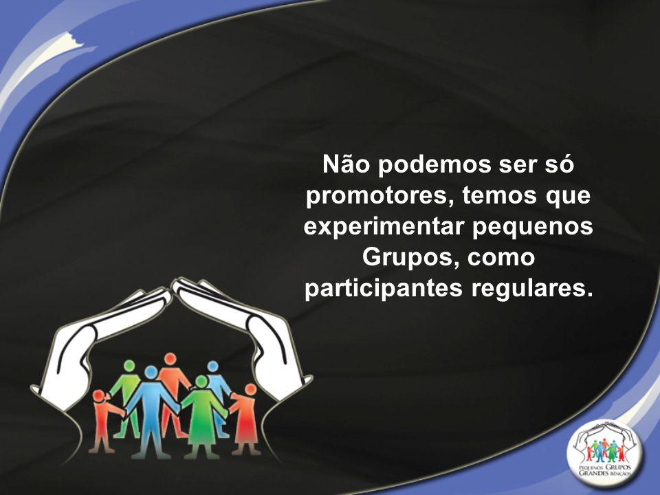 Não podemos ser só promotores, temos que experimentar pequenos Grupos, como participantes regulares.