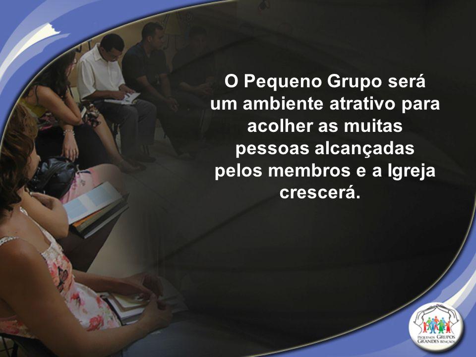 O Pequeno Grupo será um ambiente atrativo para acolher as muitas pessoas alcançadas pelos membros e a Igreja crescerá.