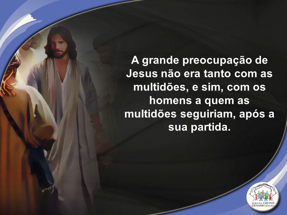 A grande preocupação de Jesus não era tanto com as multidões, e sim, com os homens a quem as multidões seguiriam, após a sua partida.