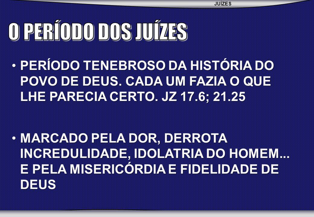 O PERÍODO DOS JUÍZES PERÍODO TENEBROSO DA HISTÓRIA DO POVO DE DEUS. CADA UM FAZIA O QUE LHE PARECIA CERTO. JZ 17.6; 21.25.
