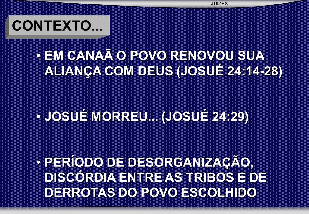 CONTEXTO... EM CANAÃ O POVO RENOVOU SUA ALIANÇA COM DEUS (JOSUÉ 24:14-28) JOSUÉ MORREU... (JOSUÉ 24:29)