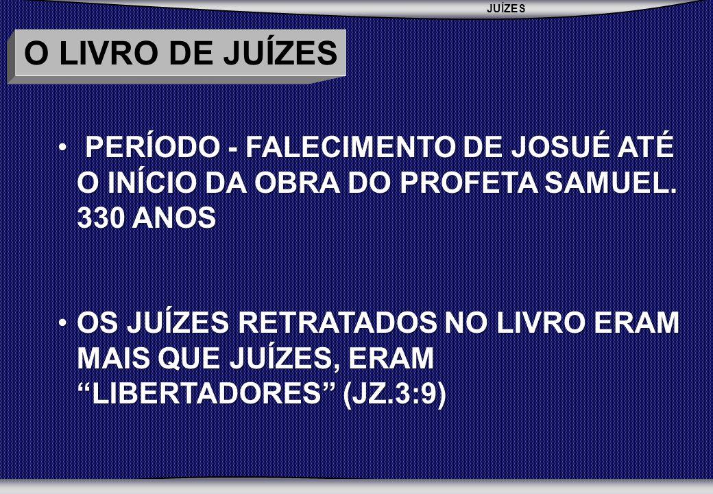 O LIVRO DE JUÍZES PERÍODO - FALECIMENTO DE JOSUÉ ATÉ O INÍCIO DA OBRA DO PROFETA SAMUEL. 330 ANOS.