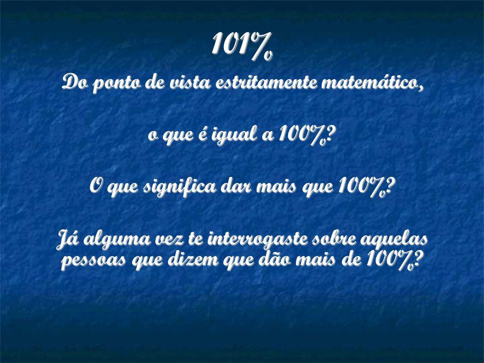 101% Do ponto de vista estritamente matemático, o que é igual a 100%